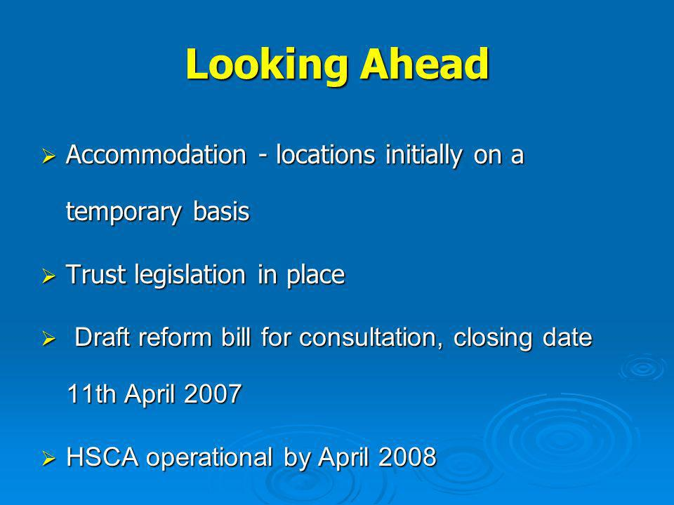 Looking Ahead Accommodation - locations initially on a temporary basis Accommodation - locations initially on a temporary basis Trust legislation in place Trust legislation in place Draft reform bill for consultation, closing date 11th April 2007 Draft reform bill for consultation, closing date 11th April 2007 HSCA operational by April 2008 HSCA operational by April 2008