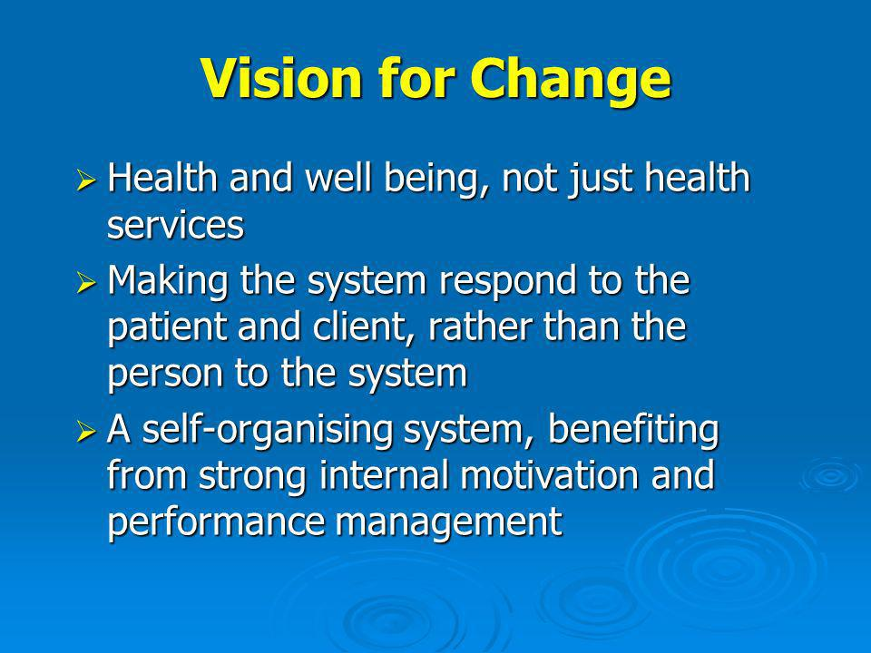 Vision for Change Health and well being, not just health services Health and well being, not just health services Making the system respond to the patient and client, rather than the person to the system Making the system respond to the patient and client, rather than the person to the system A self-organising system, benefiting from strong internal motivation and performance management A self-organising system, benefiting from strong internal motivation and performance management