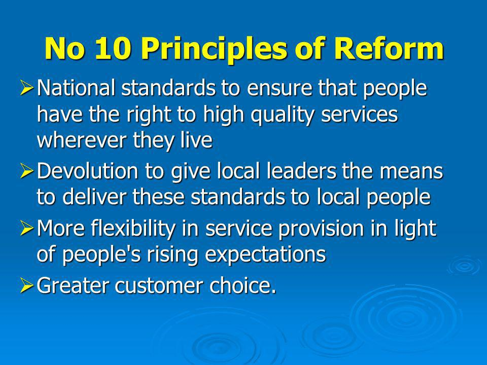 No 10 Principles of Reform National standards to ensure that people have the right to high quality services wherever they live National standards to ensure that people have the right to high quality services wherever they live Devolution to give local leaders the means to deliver these standards to local people Devolution to give local leaders the means to deliver these standards to local people More flexibility in service provision in light of people s rising expectations More flexibility in service provision in light of people s rising expectations Greater customer choice.