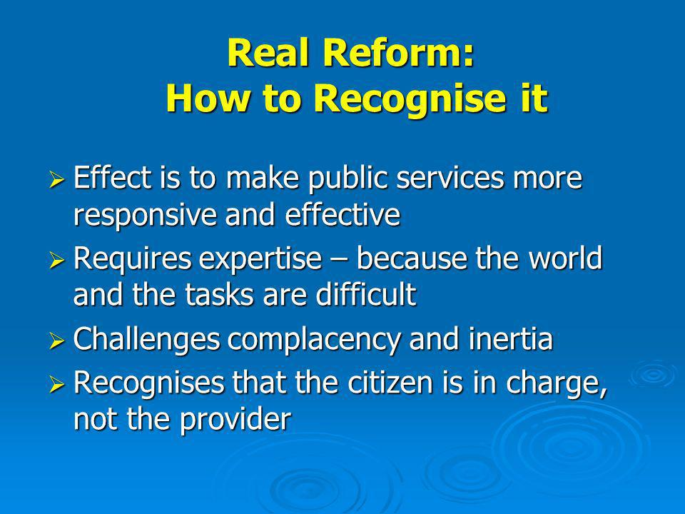 Real Reform: How to Recognise it Effect is to make public services more responsive and effective Effect is to make public services more responsive and effective Requires expertise – because the world and the tasks are difficult Requires expertise – because the world and the tasks are difficult Challenges complacency and inertia Challenges complacency and inertia Recognises that the citizen is in charge, not the provider Recognises that the citizen is in charge, not the provider
