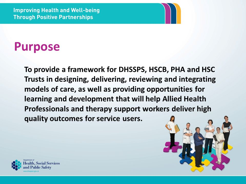 Purpose To provide a framework for DHSSPS, HSCB, PHA and HSC Trusts in designing, delivering, reviewing and integrating models of care, as well as providing opportunities for learning and development that will help Allied Health Professionals and therapy support workers deliver high quality outcomes for service users.