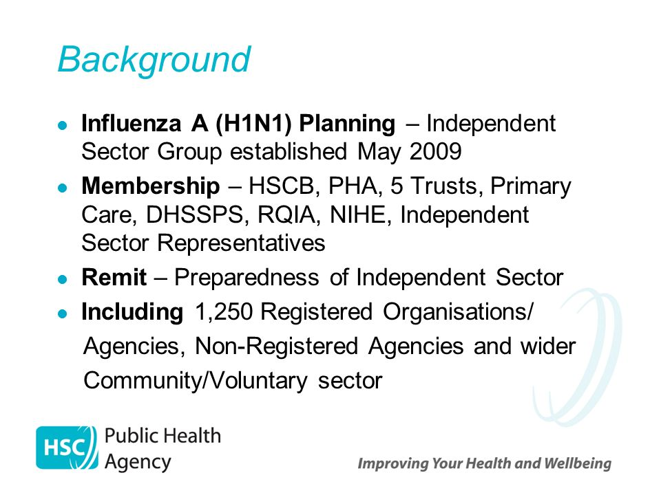 Background Influenza A (H1N1) Planning – Independent Sector Group established May 2009 Membership – HSCB, PHA, 5 Trusts, Primary Care, DHSSPS, RQIA, N