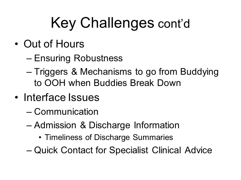 Key Challenges contd Out of Hours –Ensuring Robustness –Triggers & Mechanisms to go from Buddying to OOH when Buddies Break Down Interface Issues –Communication –Admission & Discharge Information Timeliness of Discharge Summaries –Quick Contact for Specialist Clinical Advice