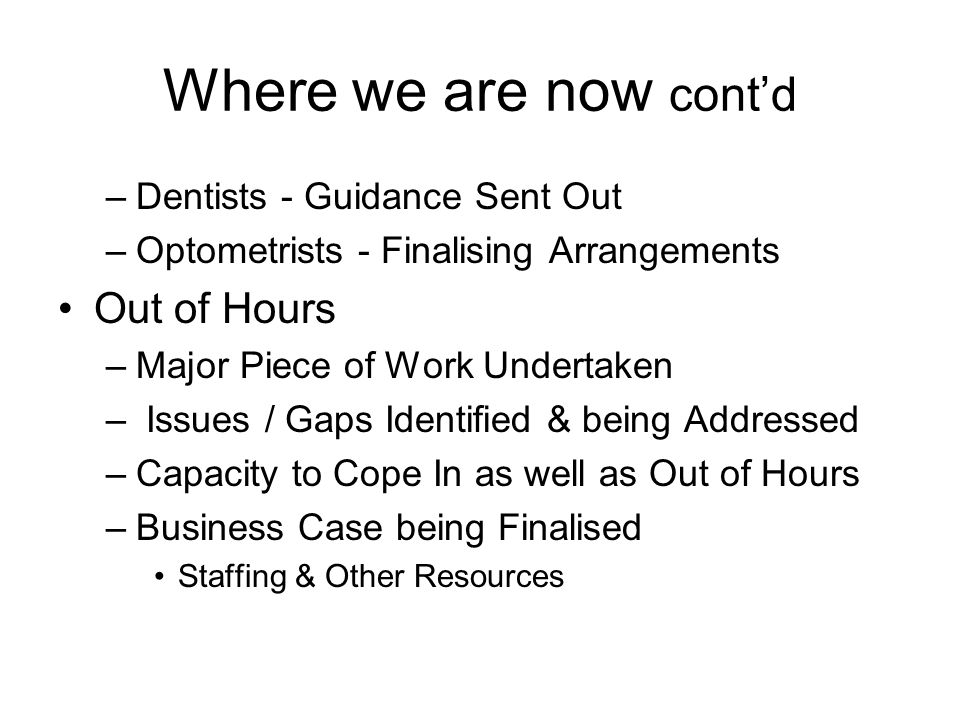 Where we are now contd –Dentists - Guidance Sent Out –Optometrists - Finalising Arrangements Out of Hours –Major Piece of Work Undertaken – Issues / Gaps Identified & being Addressed –Capacity to Cope In as well as Out of Hours –Business Case being Finalised Staffing & Other Resources