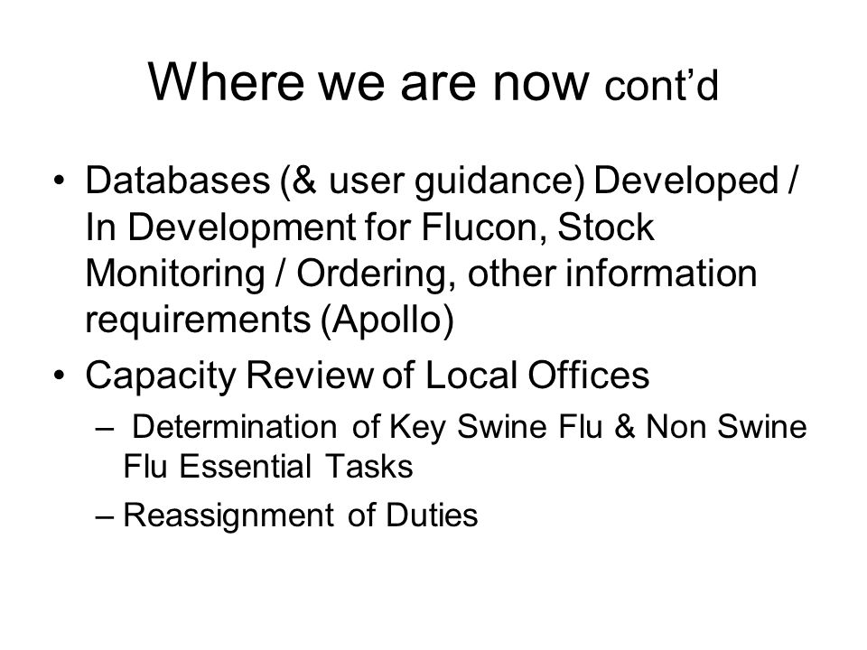 Where we are now contd Databases (& user guidance) Developed / In Development for Flucon, Stock Monitoring / Ordering, other information requirements (Apollo) Capacity Review of Local Offices – Determination of Key Swine Flu & Non Swine Flu Essential Tasks –Reassignment of Duties