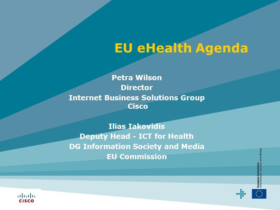EU eHealth Agenda Petra Wilson Director Internet Business Solutions Group Cisco Ilias Iakovidis Deputy Head - ICT for Health DG Information Society and Media EU Commission