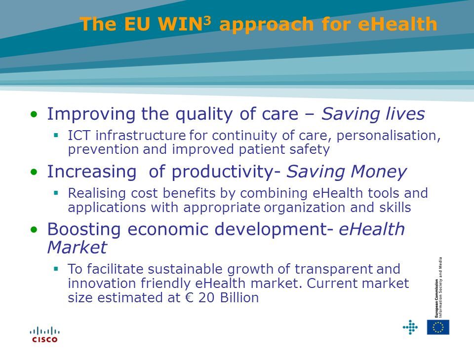 Improving the quality of care – Saving lives ICT infrastructure for continuity of care, personalisation, prevention and improved patient safety Increasing of productivity- Saving Money Realising cost benefits by combining eHealth tools and applications with appropriate organization and skills Boosting economic development- eHealth Market To facilitate sustainable growth of transparent and innovation friendly eHealth market.