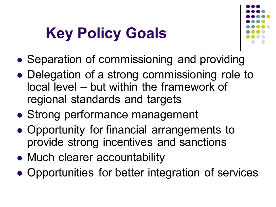 Key Policy Goals Separation of commissioning and providing Delegation of a strong commissioning role to local level – but within the framework of regional standards and targets Strong performance management Opportunity for financial arrangements to provide strong incentives and sanctions Much clearer accountability Opportunities for better integration of services