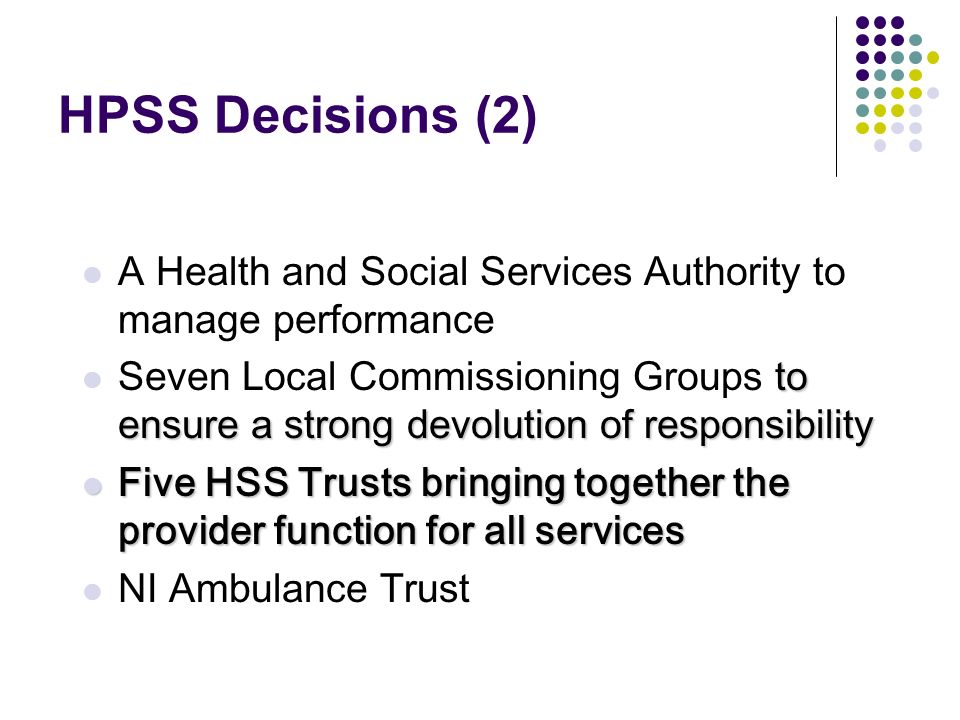HPSS Decisions (2) A Health and Social Services Authority to manage performance to ensure a strong devolution of responsibility Seven Local Commissioning Groups to ensure a strong devolution of responsibility Five HSS Trusts bringing together the provider function for all services Five HSS Trusts bringing together the provider function for all services NI Ambulance Trust