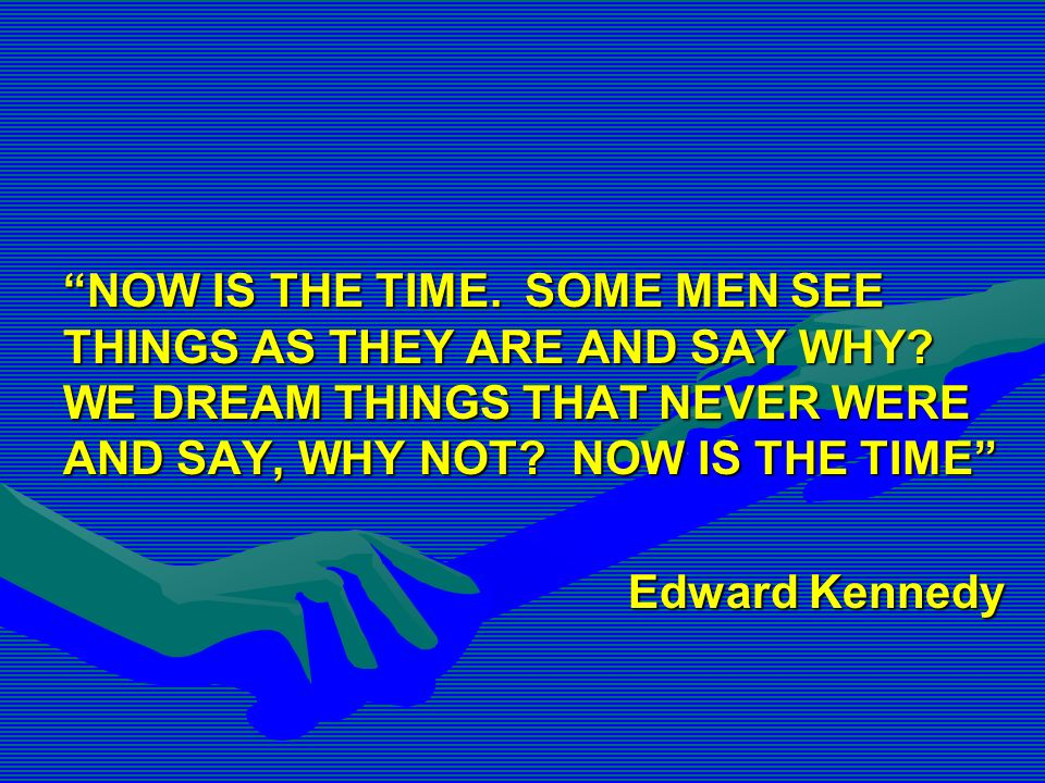 NOW IS THE TIME. SOME MEN SEE THINGS AS THEY ARE AND SAY WHY? WE DREAM THINGS THAT NEVER WERE AND SAY, WHY NOT? NOW IS THE TIME Edward Kennedy
