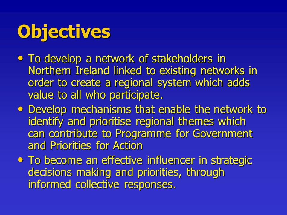 Objectives To develop a network of stakeholders in Northern Ireland linked to existing networks in order to create a regional system which adds value to all who participate.