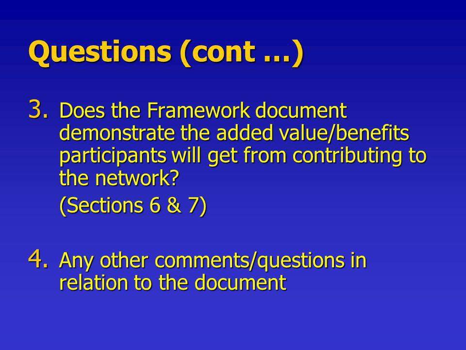 Questions (cont …) 3. Does the Framework document demonstrate the added value/benefits participants will get from contributing to the network? (Sectio