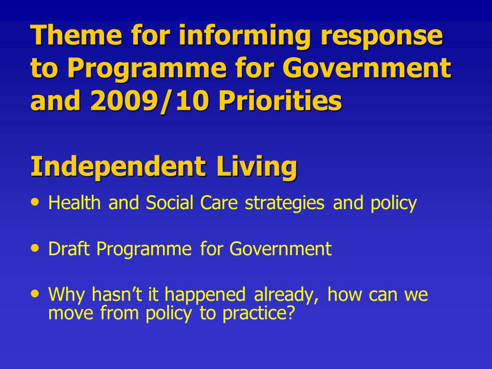 Theme for informing response to Programme for Government and 2009/10 Priorities Independent Living Health and Social Care strategies and policy Draft Programme for Government Why hasnt it happened already, how can we move from policy to practice?