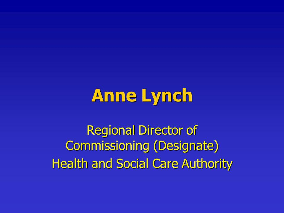 Anne Lynch Regional Director of Commissioning (Designate) Health and Social Care Authority