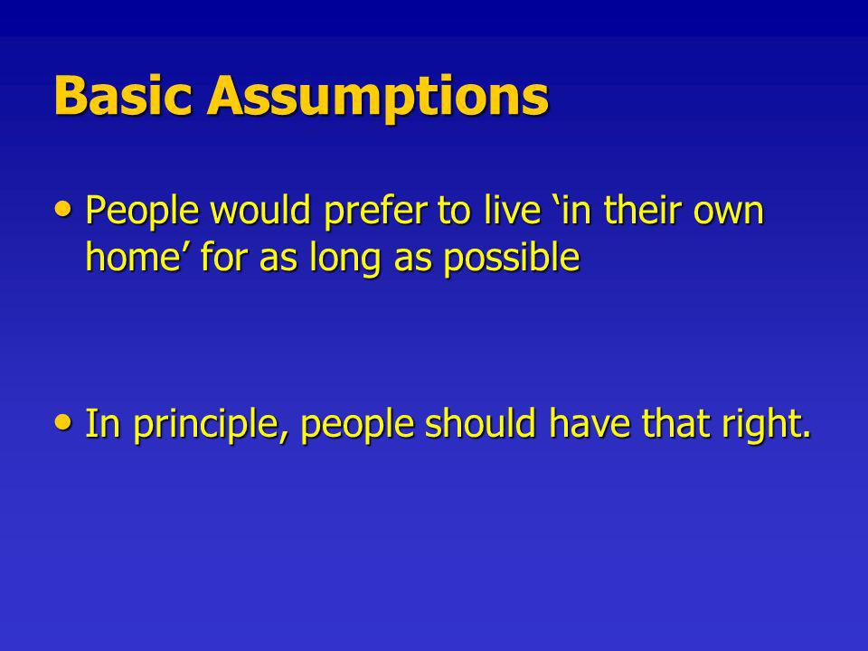 Basic Assumptions People would prefer to live in their own home for as long as possible People would prefer to live in their own home for as long as possible In principle, people should have that right.