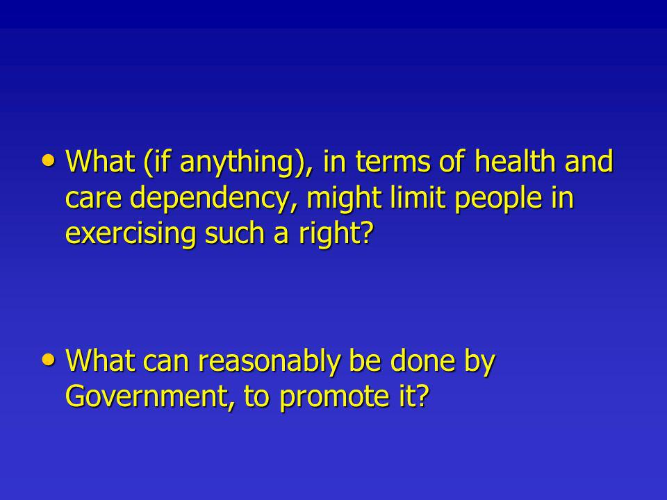 What (if anything), in terms of health and care dependency, might limit people in exercising such a right.