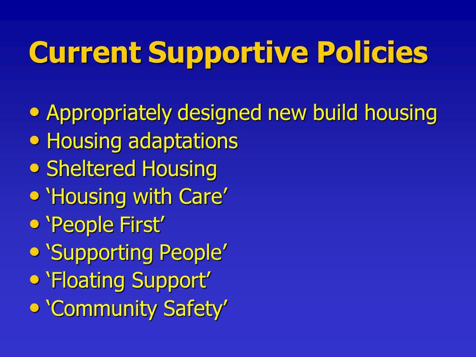 Current Supportive Policies Appropriately designed new build housing Appropriately designed new build housing Housing adaptations Housing adaptations Sheltered Housing Sheltered Housing Housing with Care Housing with Care People First People First Supporting People Supporting People Floating Support Floating Support Community Safety Community Safety