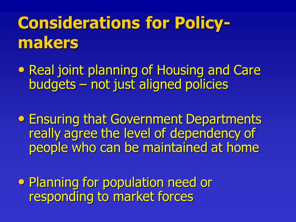 Considerations for Policy- makers Real joint planning of Housing and Care budgets – not just aligned policies Real joint planning of Housing and Care budgets – not just aligned policies Ensuring that Government Departments really agree the level of dependency of people who can be maintained at home Ensuring that Government Departments really agree the level of dependency of people who can be maintained at home Planning for population need or responding to market forces Planning for population need or responding to market forces