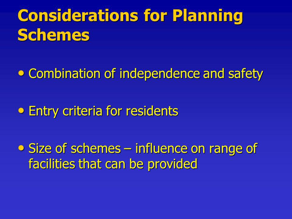 Considerations for Planning Schemes Combination of independence and safety Combination of independence and safety Entry criteria for residents Entry criteria for residents Size of schemes – influence on range of facilities that can be provided Size of schemes – influence on range of facilities that can be provided