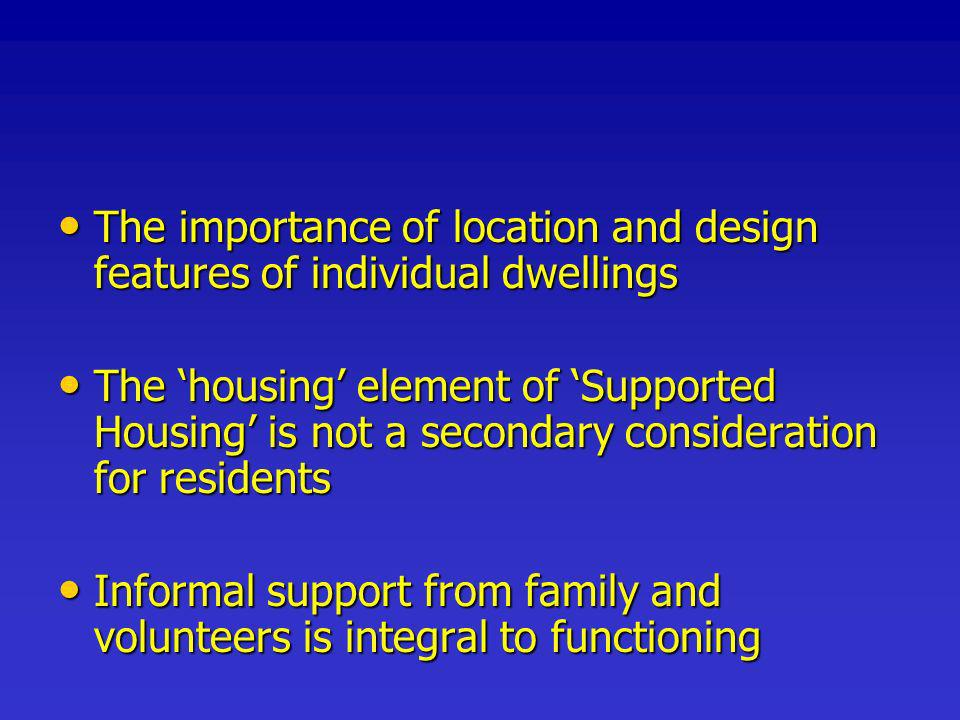 The importance of location and design features of individual dwellings The importance of location and design features of individual dwellings The housing element of Supported Housing is not a secondary consideration for residents The housing element of Supported Housing is not a secondary consideration for residents Informal support from family and volunteers is integral to functioning Informal support from family and volunteers is integral to functioning
