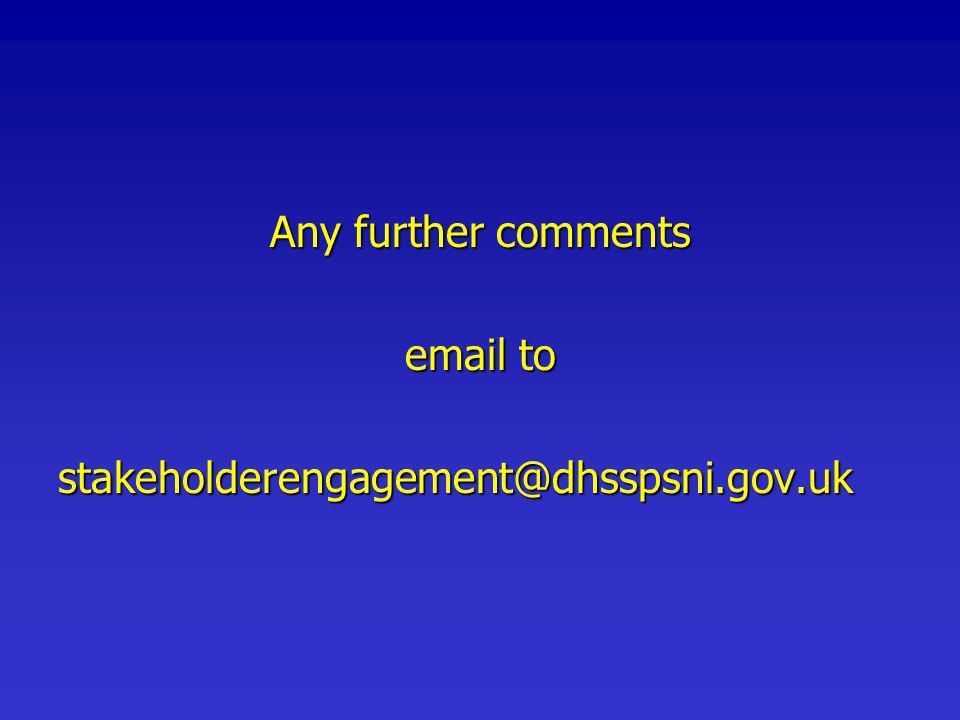 Any further comments email to stakeholderengagement@dhsspsni.gov.uk