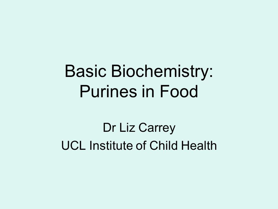 Basic Biochemistry: Purines in Food Dr Liz Carrey UCL Institute of Child Health