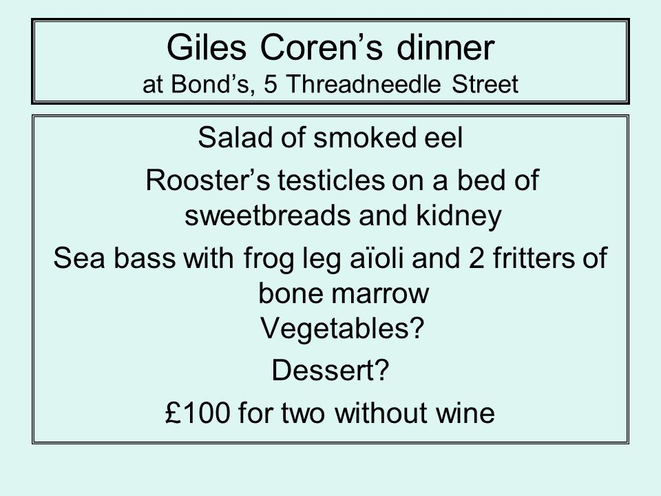 Giles Corens dinner at Bonds, 5 Threadneedle Street Salad of smoked eel Roosters testicles on a bed of sweetbreads and kidney Sea bass with frog leg aïoli and 2 fritters of bone marrow Vegetables.
