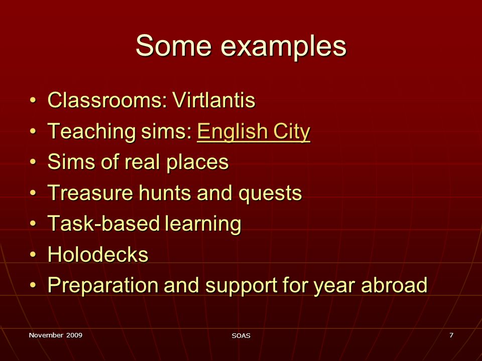November 2009 SOAS 7 Some examples Classrooms: VirtlantisClassrooms: Virtlantis Teaching sims: English CityTeaching sims: English CityEnglish CityEnglish City Sims of real placesSims of real places Treasure hunts and questsTreasure hunts and quests Task-based learningTask-based learning HolodecksHolodecks Preparation and support for year abroadPreparation and support for year abroad