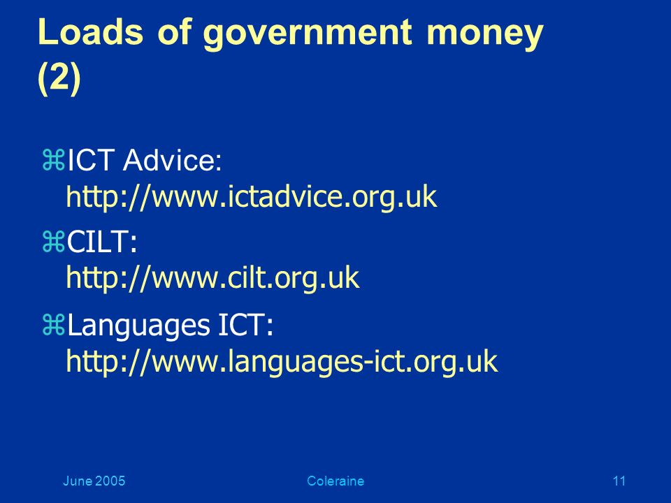 June 2005Coleraine10 Loads of government money (1) zDfES: http://www.dfes.gov.uk/languages Curriculum Online: http://www.curriculumonline.gov.uk BECTA: http://www.becta.org.uk