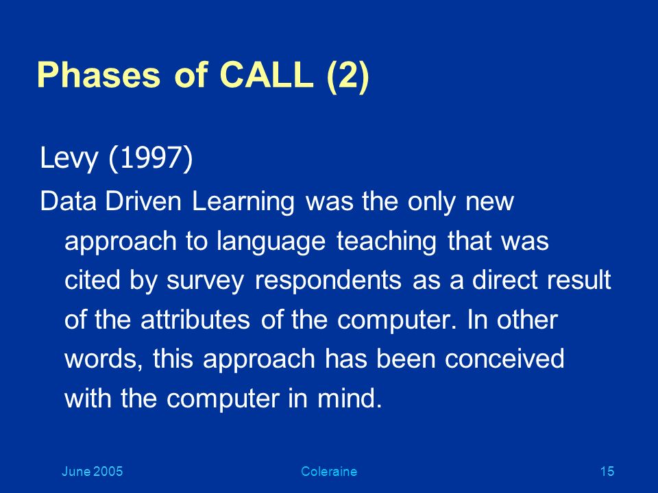 June 2005Coleraine14 Phases of CALL (1) Warschauer (1996) zBehaviouristic zCommunicative zIntegrative yMultimedia yThe Internet See ICT4LT Module 1.4