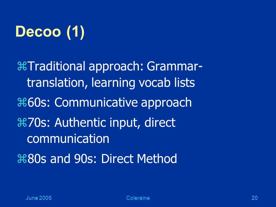 June 2005Coleraine19 Methodology (3) Decoo W. (2001) On the mortality of language learning methods.