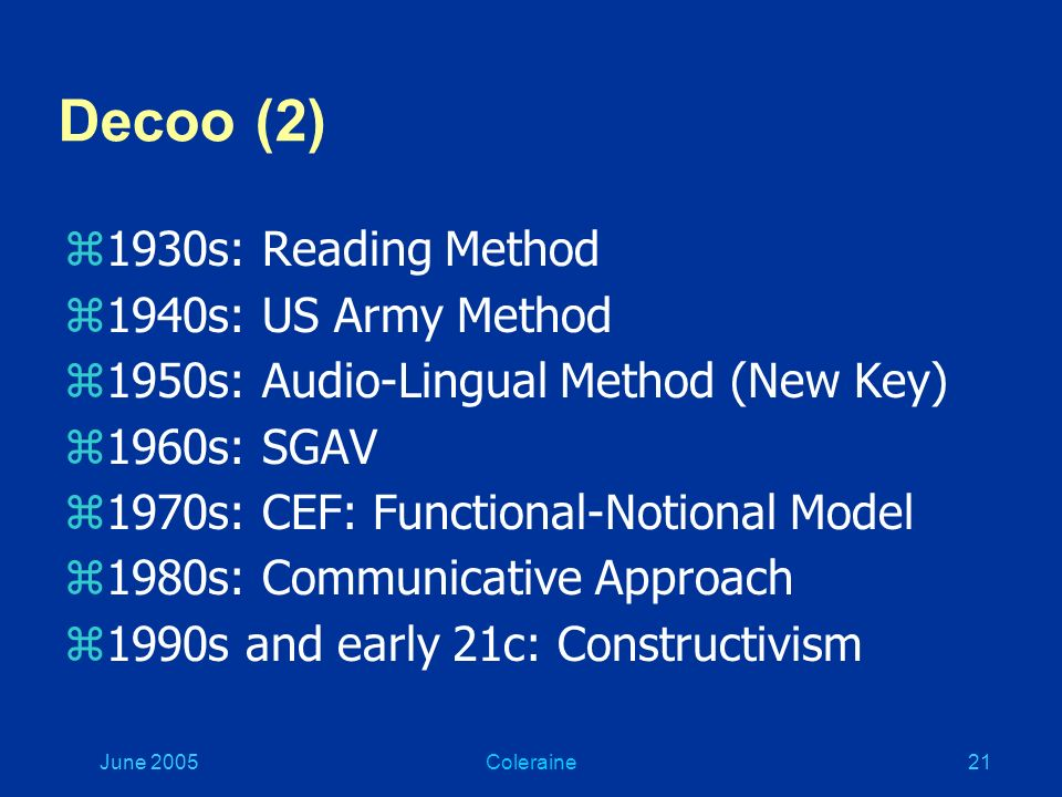 June 2005Coleraine20 Decoo (1) zTraditional approach: Grammar- translation, learning vocab lists z60s: Communicative approach z70s: Authentic input, direct communication z80s and 90s: Direct Method