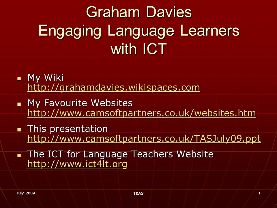 July 2009 T&AS 1 Graham Davies Engaging Language Learners with ICT My Wiki http://grahamdavies.wikispaces.com My Wiki http://grahamdavies.wikispaces.c