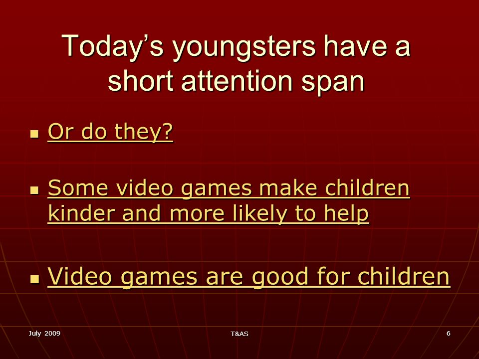 July 2009 T&AS 6 Todays youngsters have a short attention span Or do they? Or do they? Or do they? Or do they? Some video games make children kinder a