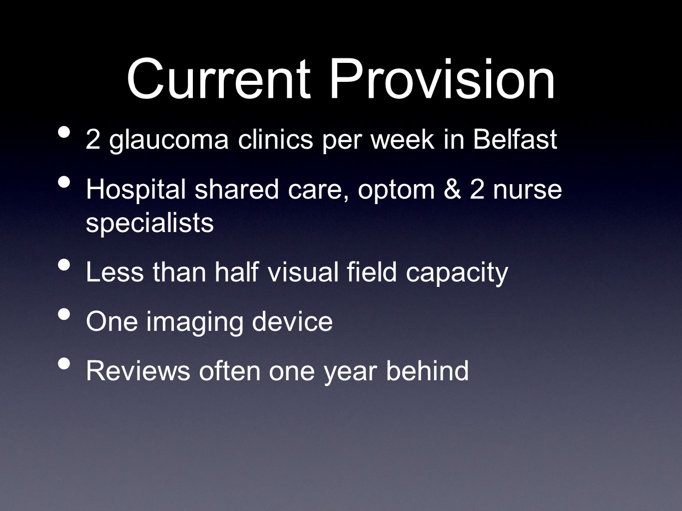 Current Provision 2 glaucoma clinics per week in Belfast Hospital shared care, optom & 2 nurse specialists Less than half visual field capacity One im