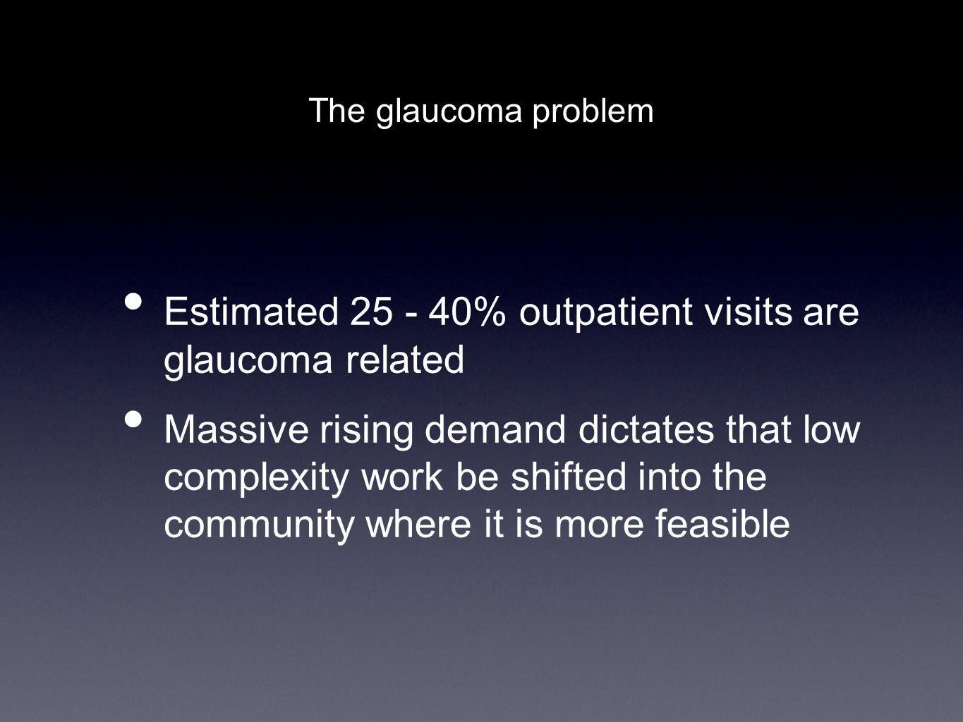 The glaucoma problem Estimated 25 - 40% outpatient visits are glaucoma related Massive rising demand dictates that low complexity work be shifted into