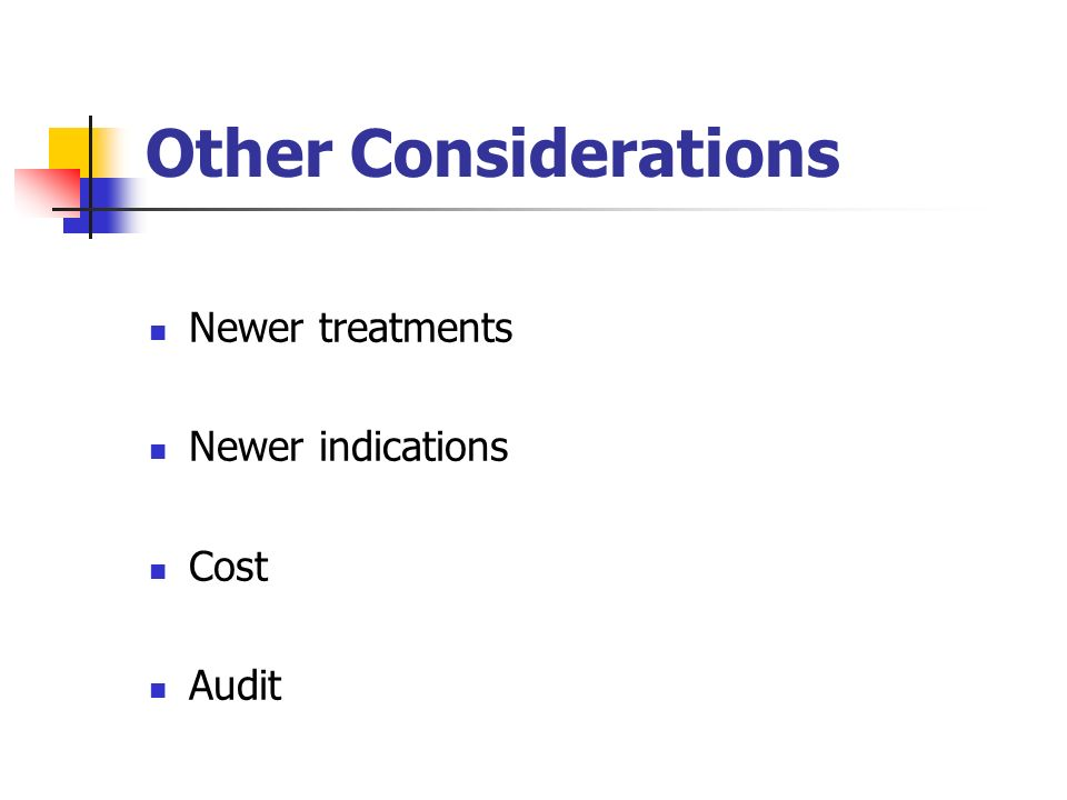 Other Considerations Newer treatments Newer indications Cost Audit