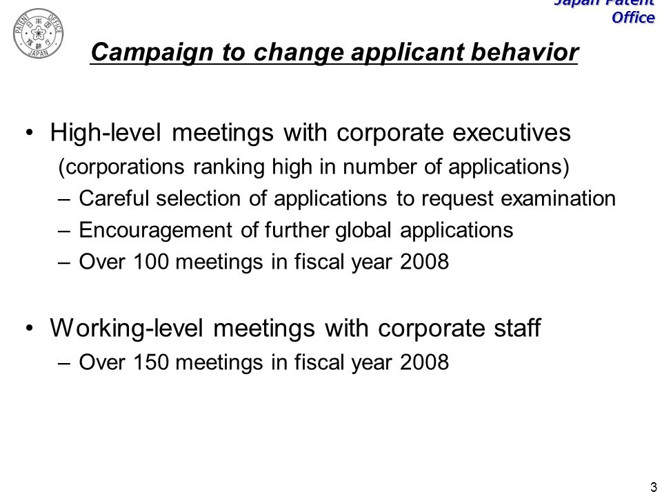 3 Japan Patent Office Campaign to change applicant behavior High-level meetings with corporate executives (corporations ranking high in number of applications) –Careful selection of applications to request examination –Encouragement of further global applications –Over 100 meetings in fiscal year 2008 Working-level meetings with corporate staff –Over 150 meetings in fiscal year 2008