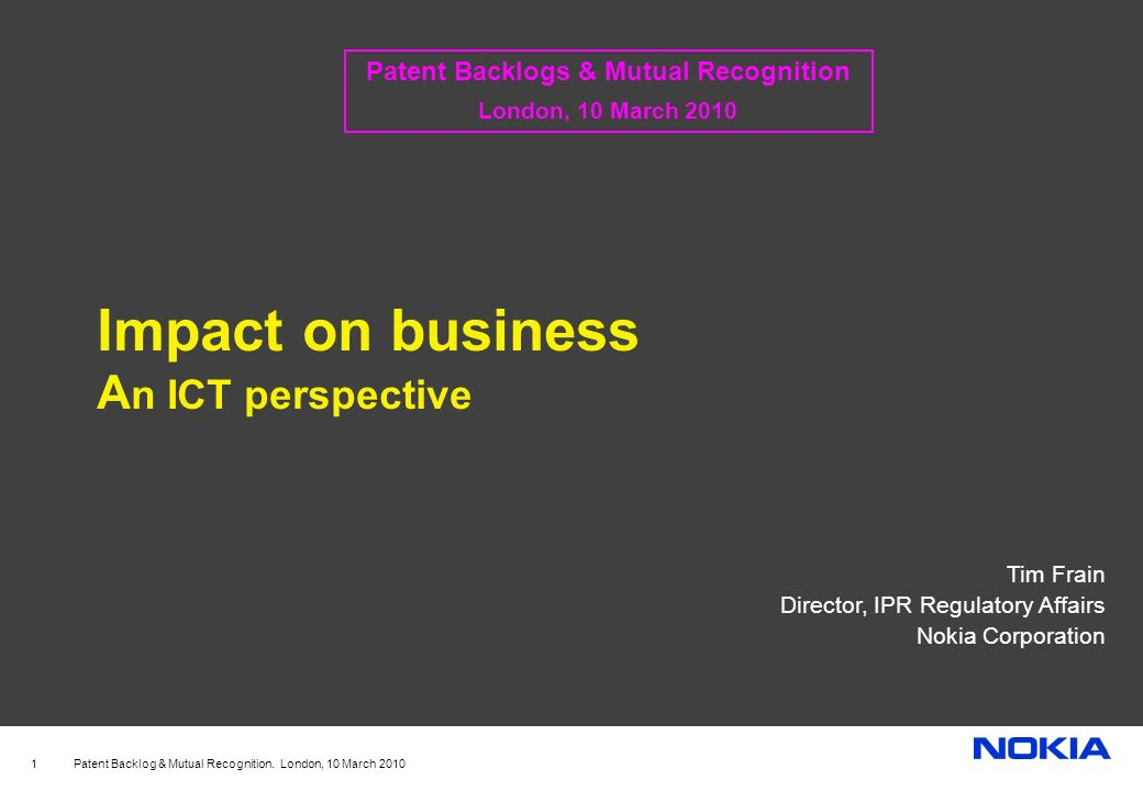Patent Backlog & Mutual Recognition. London, 10 March 2010 1 Impact on business A n ICT perspective Tim Frain Director, IPR Regulatory Affairs Nokia C