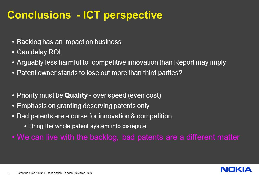 Patent Backlog & Mutual Recognition. London, 10 March 2010 9 Conclusions - ICT perspective Backlog has an impact on business Can delay ROI Arguably le