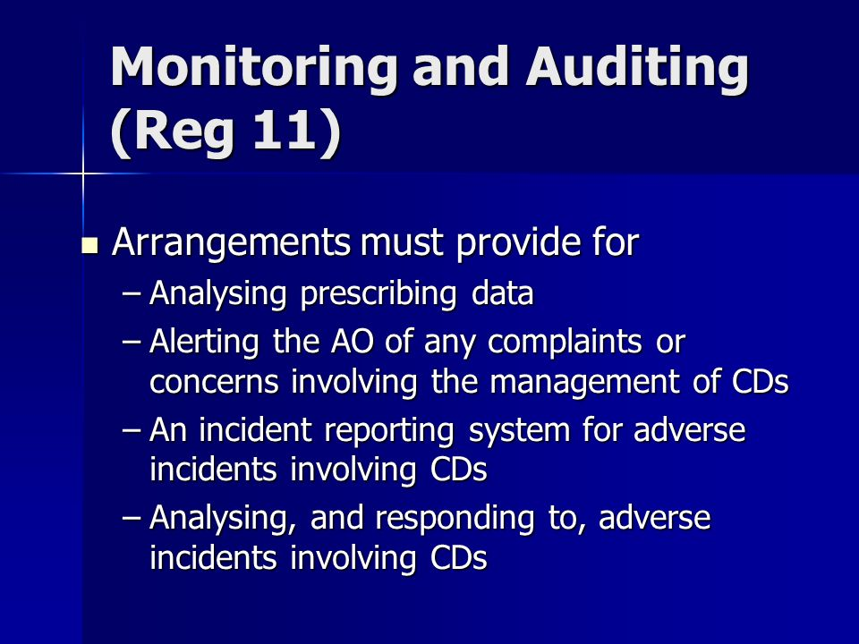 Arrangements must provide for Arrangements must provide for –Analysing prescribing data –Alerting the AO of any complaints or concerns involving the management of CDs –An incident reporting system for adverse incidents involving CDs –Analysing, and responding to, adverse incidents involving CDs Monitoring and Auditing (Reg 11)