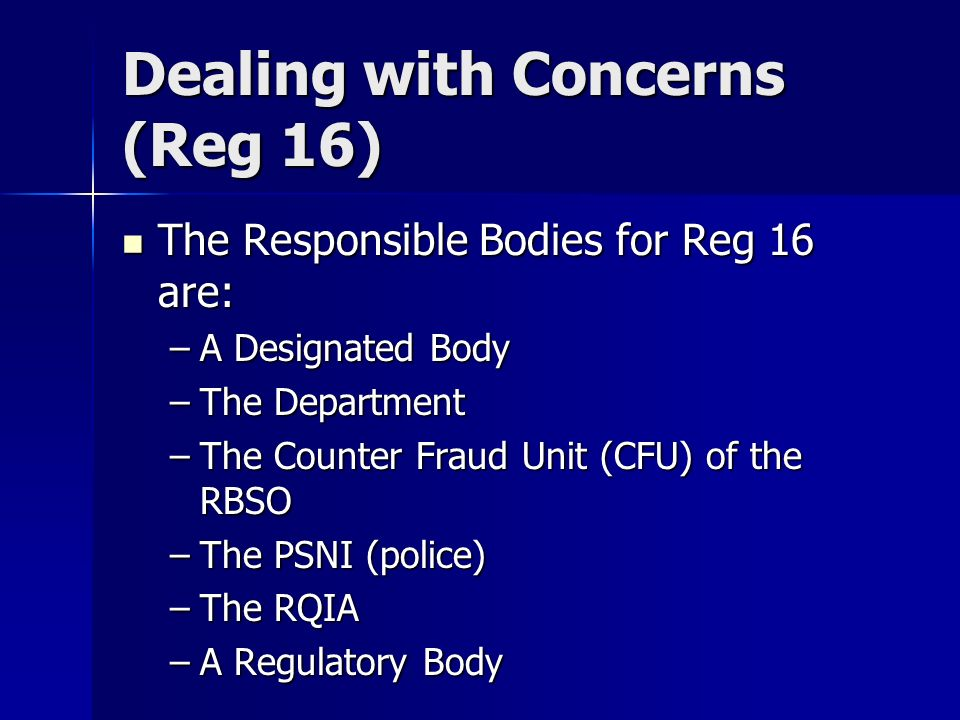 The Responsible Bodies for Reg 16 are: The Responsible Bodies for Reg 16 are: –A Designated Body –The Department –The Counter Fraud Unit (CFU) of the RBSO –The PSNI (police) –The RQIA –A Regulatory Body Dealing with Concerns (Reg 16)