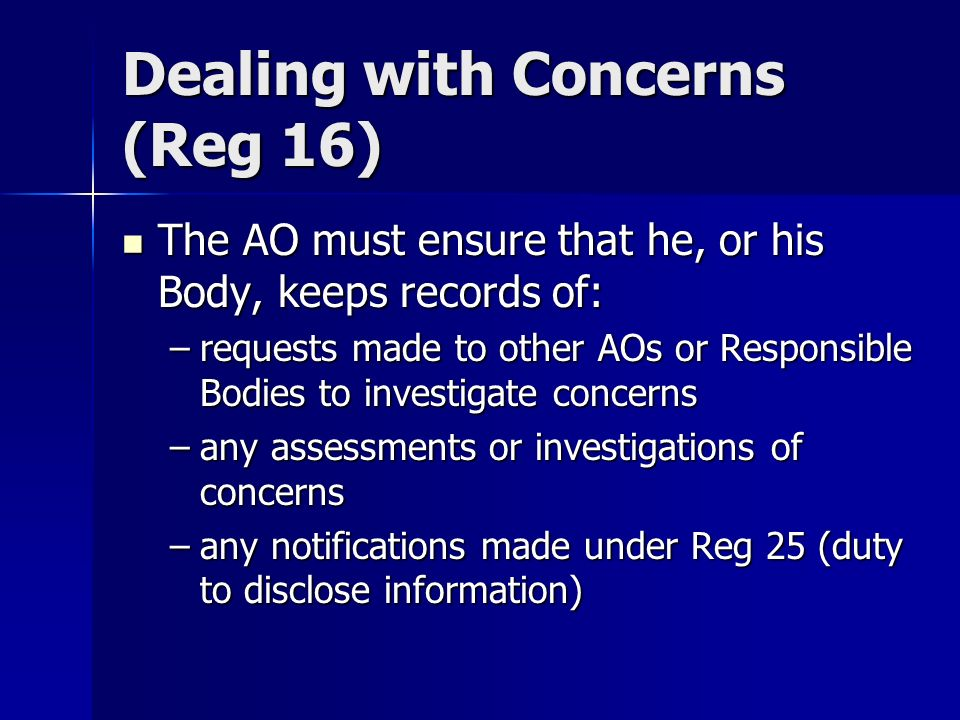 The AO must ensure that he, or his Body, keeps records of: The AO must ensure that he, or his Body, keeps records of: –requests made to other AOs or Responsible Bodies to investigate concerns –any assessments or investigations of concerns –any notifications made under Reg 25 (duty to disclose information) Dealing with Concerns (Reg 16)