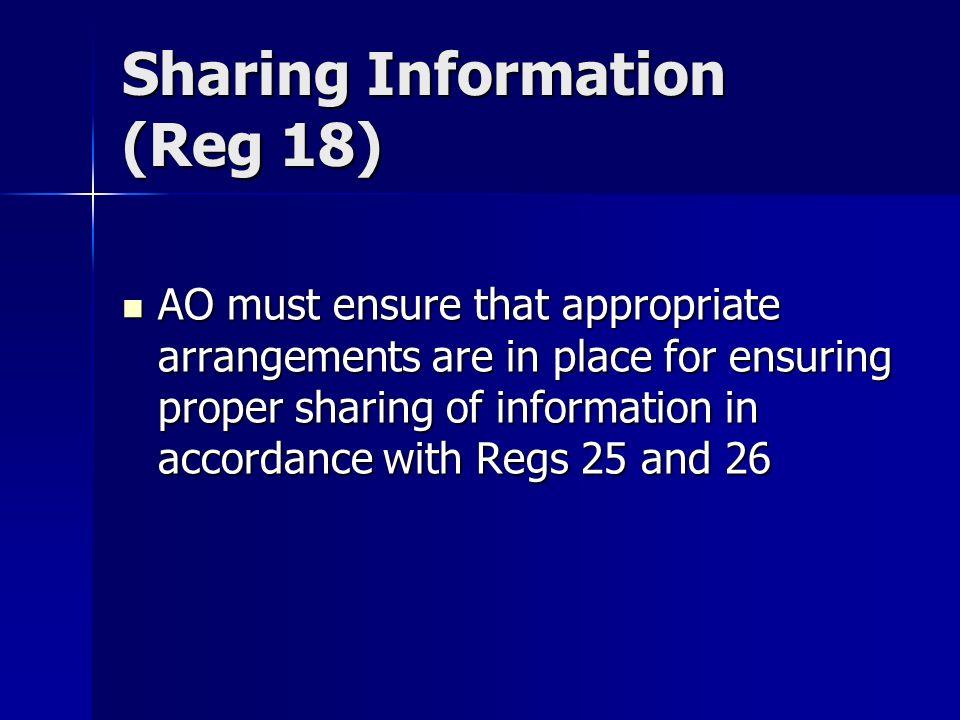 Sharing Information (Reg 18) AO must ensure that appropriate arrangements are in place for ensuring proper sharing of information in accordance with Regs 25 and 26 AO must ensure that appropriate arrangements are in place for ensuring proper sharing of information in accordance with Regs 25 and 26