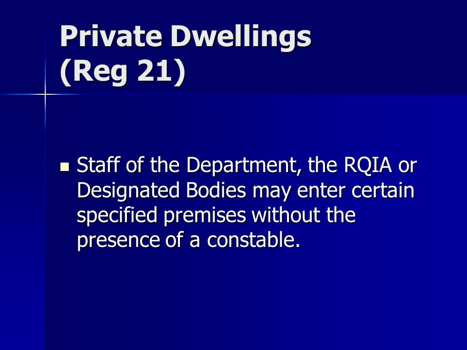 Private Dwellings (Reg 21) Staff of the Department, the RQIA or Designated Bodies may enter certain specified premises without the presence of a constable.