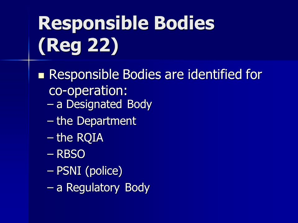 Responsible Bodies (Reg 22) Responsible Bodies are identified for co-operation: Responsible Bodies are identified for co-operation: –a Designated Body –the Department –the RQIA –RBSO –PSNI (police) –a Regulatory Body