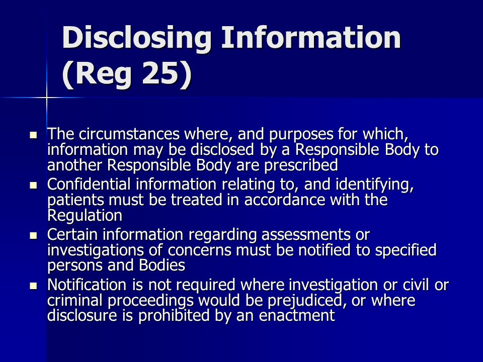 Disclosing Information (Reg 25) The circumstances where, and purposes for which, information may be disclosed by a Responsible Body to another Responsible Body are prescribed The circumstances where, and purposes for which, information may be disclosed by a Responsible Body to another Responsible Body are prescribed Confidential information relating to, and identifying, patients must be treated in accordance with the Regulation Confidential information relating to, and identifying, patients must be treated in accordance with the Regulation Certain information regarding assessments or investigations of concerns must be notified to specified persons and Bodies Certain information regarding assessments or investigations of concerns must be notified to specified persons and Bodies Notification is not required where investigation or civil or criminal proceedings would be prejudiced, or where disclosure is prohibited by an enactment Notification is not required where investigation or civil or criminal proceedings would be prejudiced, or where disclosure is prohibited by an enactment