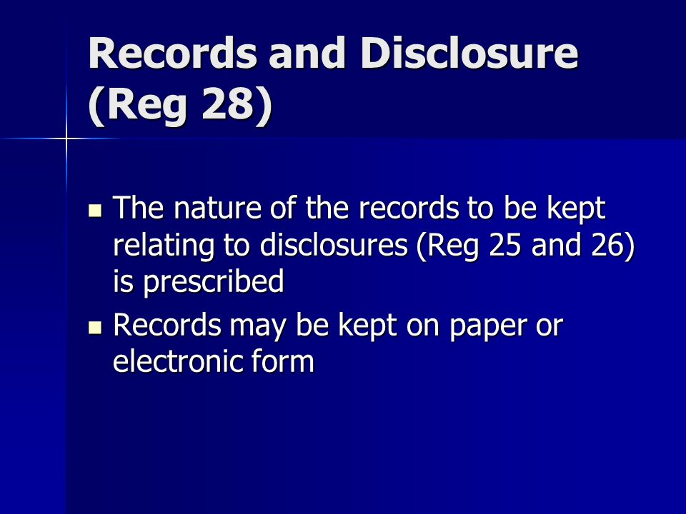 Records and Disclosure (Reg 28) The nature of the records to be kept relating to disclosures (Reg 25 and 26) is prescribed The nature of the records to be kept relating to disclosures (Reg 25 and 26) is prescribed Records may be kept on paper or electronic form Records may be kept on paper or electronic form