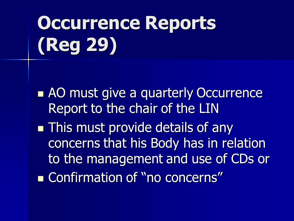 Occurrence Reports (Reg 29) AO must give a quarterly Occurrence Report to the chair of the LIN AO must give a quarterly Occurrence Report to the chair of the LIN This must provide details of any concerns that his Body has in relation to the management and use of CDs or This must provide details of any concerns that his Body has in relation to the management and use of CDs or Confirmation of no concerns Confirmation of no concerns