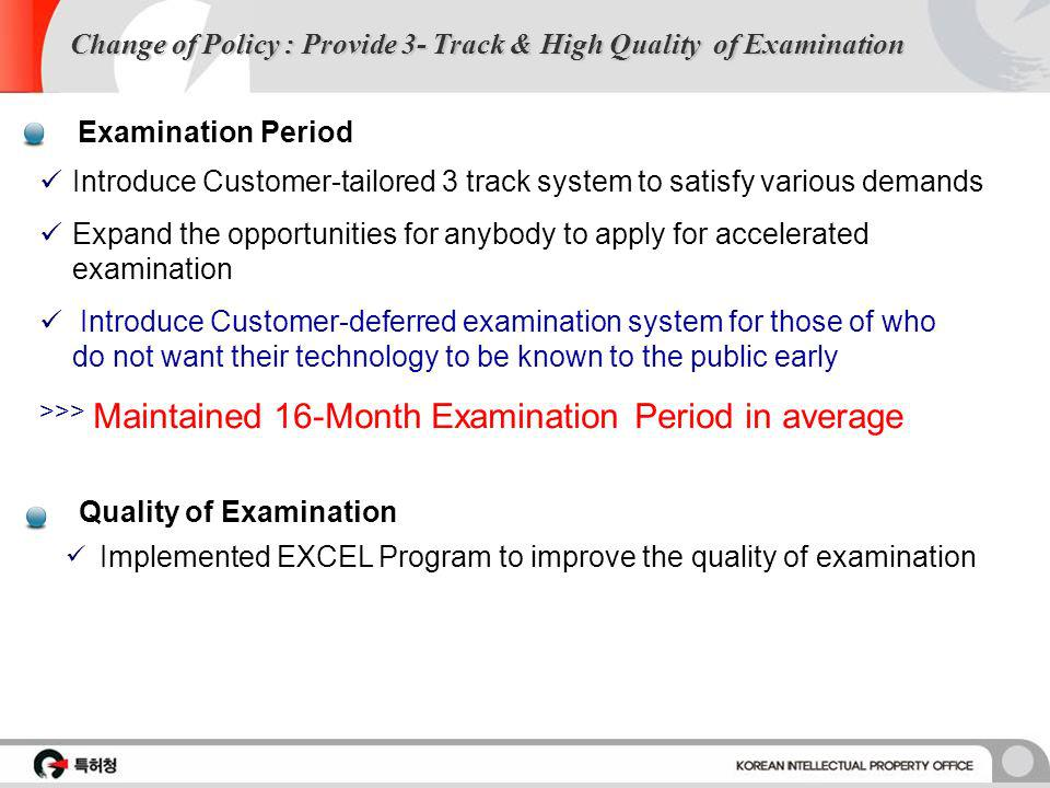 Change of Policy : Provide 3- Track & High Quality of Examination Quality of Examination Implemented EXCEL Program to improve the quality of examination Examination Period Introduce Customer-tailored 3 track system to satisfy various demands Expand the opportunities for anybody to apply for accelerated examination Introduce Customer-deferred examination system for those of who do not want their technology to be known to the public early >>> Maintained 16-Month Examination Period in average